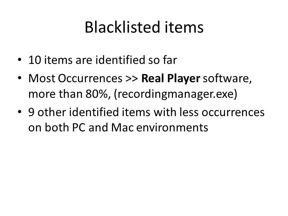 Blacklisted items 10 items are identified so far Most Occurrences >> Real Player software, more than 80%, (recordingmanager.exe) 9 other identified items with less occurrences on both PC and Mac environments