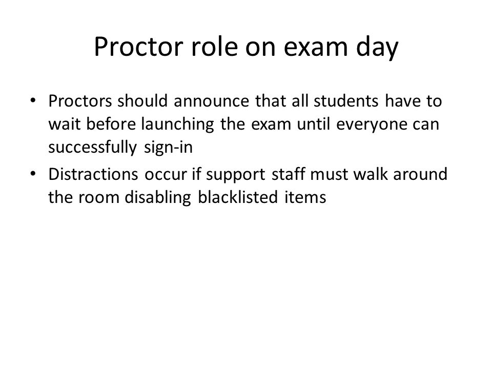 Proctor role on exam day Proctors should announce that all students have to wait before launching the exam until everyone can successfully sign-in Distractions occur if support staff must walk around the room disabling blacklisted items