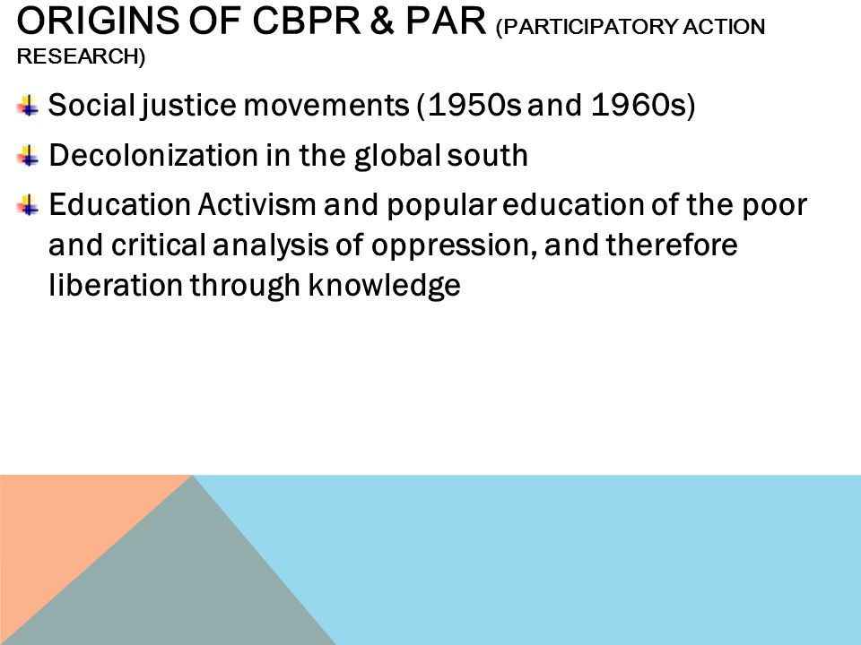ORIGINS OF CBPR & PAR (PARTICIPATORY ACTION RESEARCH) Social justice movements (1950s and 1960s) Decolonization in the global south Education Activism