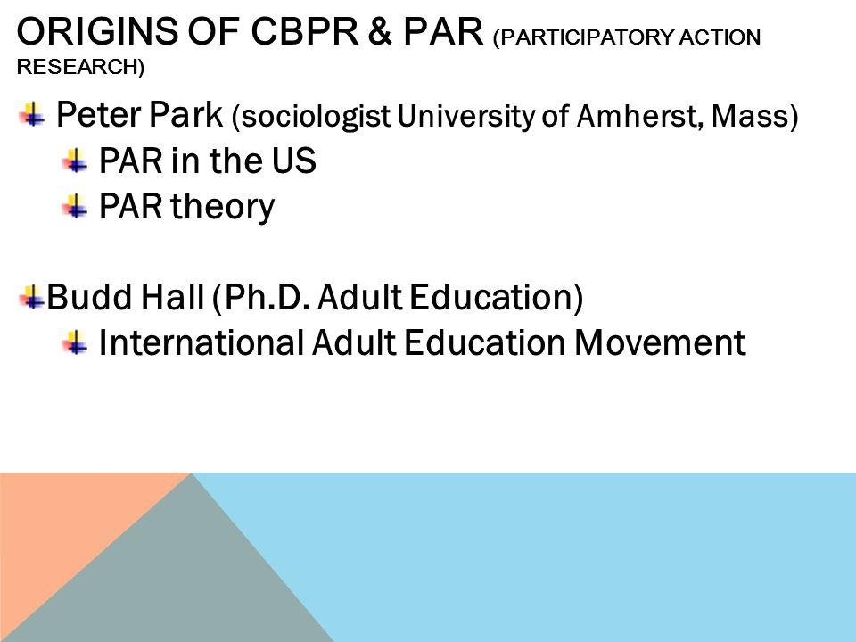 Peter Park (sociologist University of Amherst, Mass) PAR in the US PAR theory Budd Hall (Ph.D. Adult Education) International Adult Education Movement