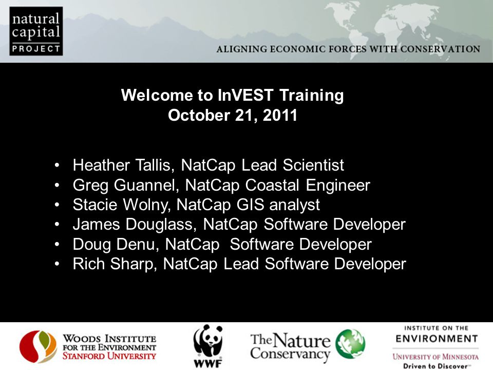 Welcome to InVEST Training October 21, 2011 Heather Tallis, NatCap Lead Scientist Greg Guannel, NatCap Coastal Engineer Stacie Wolny, NatCap GIS analyst James Douglass, NatCap Software Developer Doug Denu, NatCap Software Developer Rich Sharp, NatCap Lead Software Developer