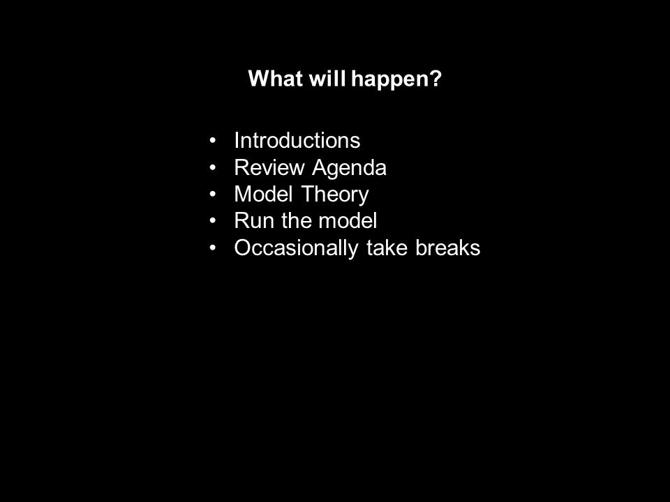 What will happen Introductions Review Agenda Model Theory Run the model Occasionally take breaks