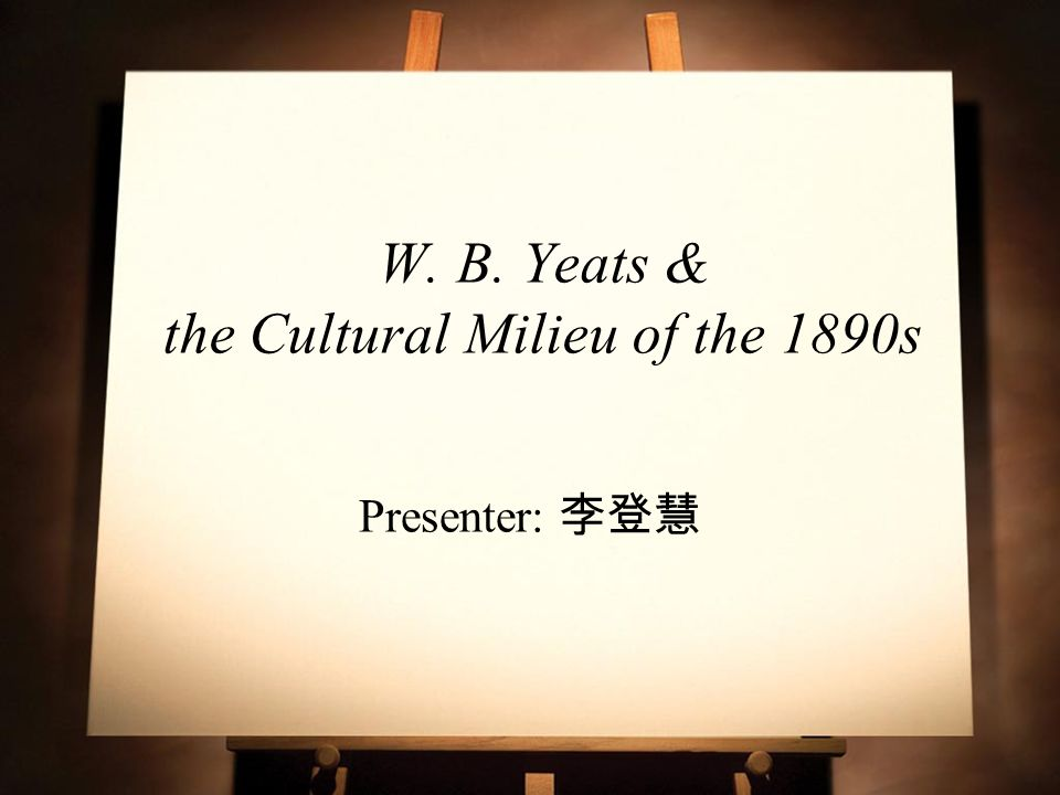 W. B. Yeats & the Cultural Milieu of the 1890s Presenter: 李登慧