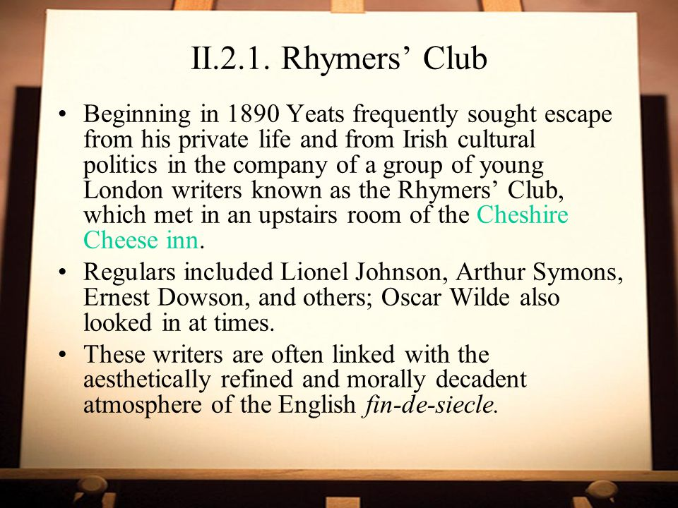 II.2.1. Rhymers' Club Beginning in 1890 Yeats frequently sought escape from his private life and from Irish cultural politics in the company of a grou