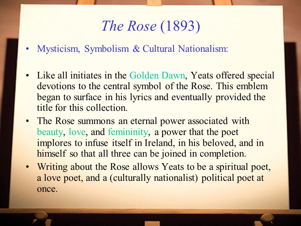The Rose (1893) Mysticism, Symbolism & Cultural Nationalism: Like all initiates in the Golden Dawn, Yeats offered special devotions to the central symbol of the Rose.