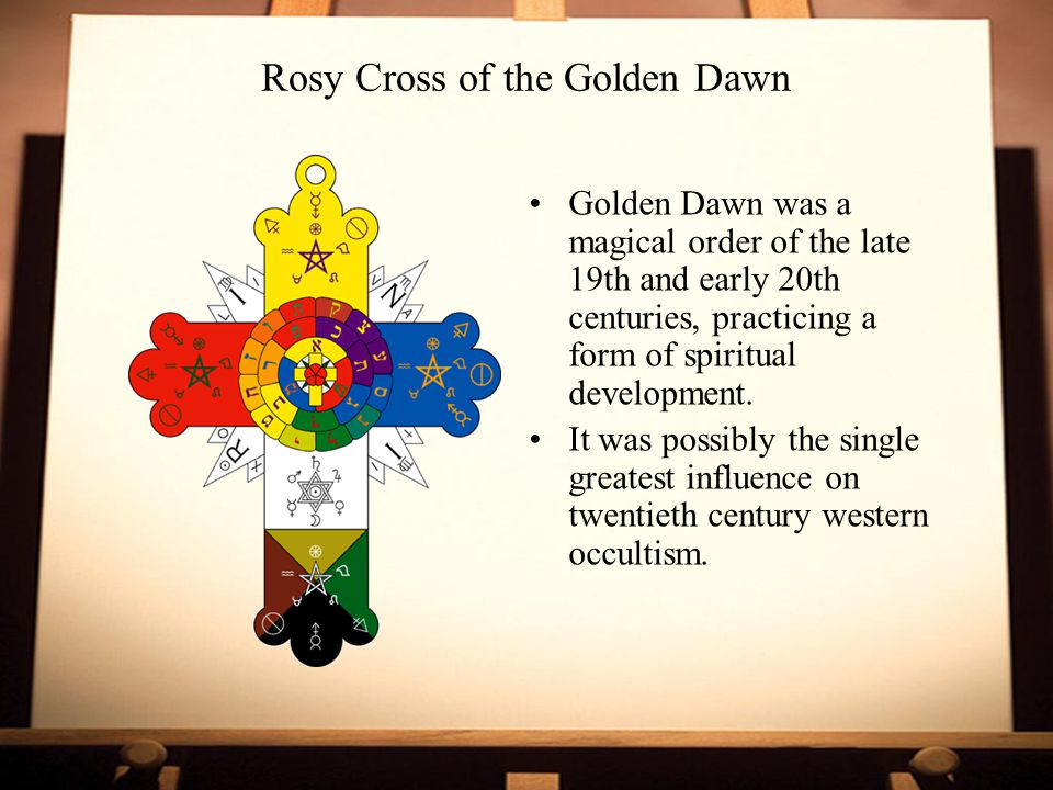 Rosy Cross of the Golden Dawn Golden Dawn was a magical order of the late 19th and early 20th centuries, practicing a form of spiritual development.