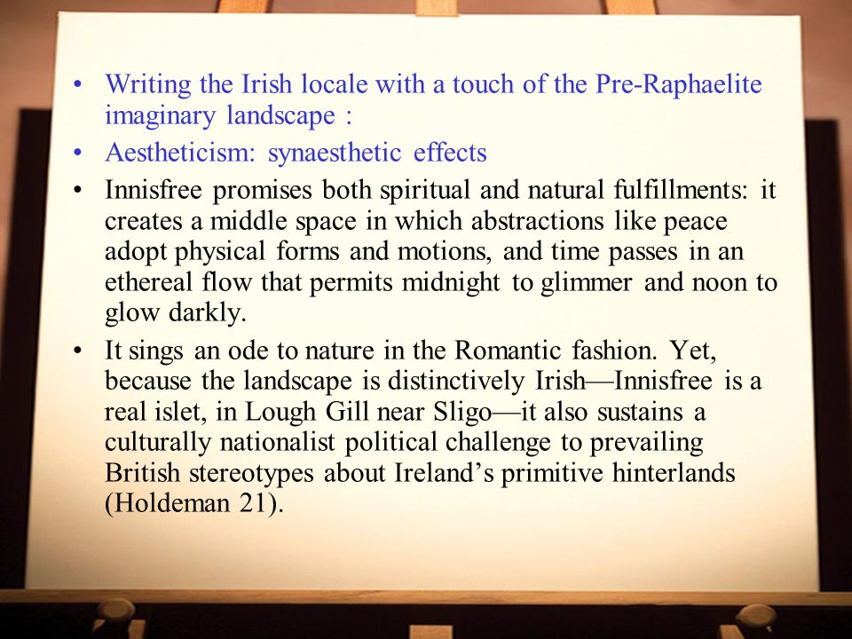 Writing the Irish locale with a touch of the Pre-Raphaelite imaginary landscape : Aestheticism: synaesthetic effects Innisfree promises both spiritual and natural fulfillments: it creates a middle space in which abstractions like peace adopt physical forms and motions, and time passes in an ethereal flow that permits midnight to glimmer and noon to glow darkly.