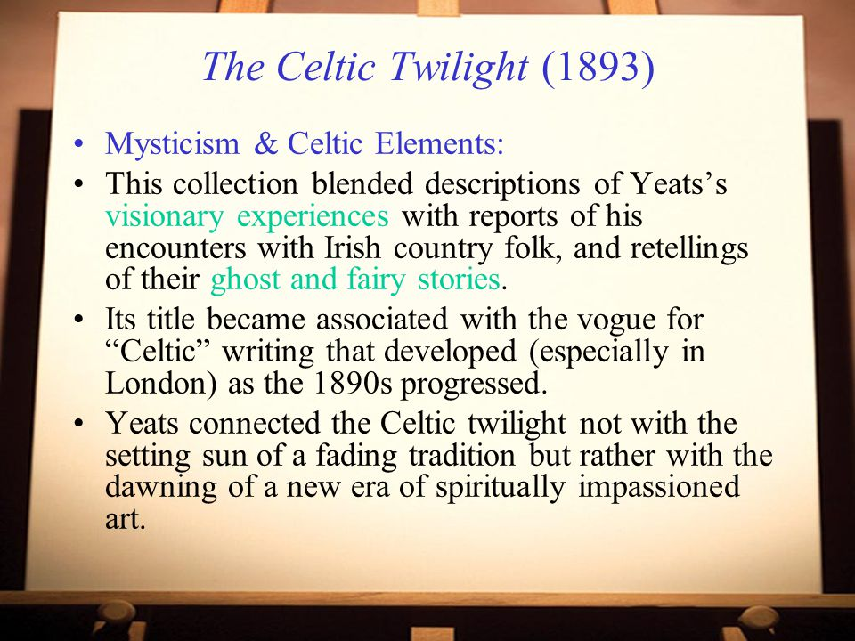 The Celtic Twilight (1893) Mysticism & Celtic Elements: This collection blended descriptions of Yeats's visionary experiences with reports of his encounters with Irish country folk, and retellings of their ghost and fairy stories.