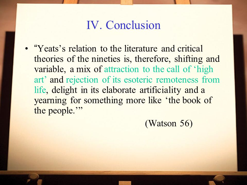 "IV. Conclusion ""Yeats's relation to the literature and critical theories of the nineties is, therefore, shifting and variable, a mix of attraction to"