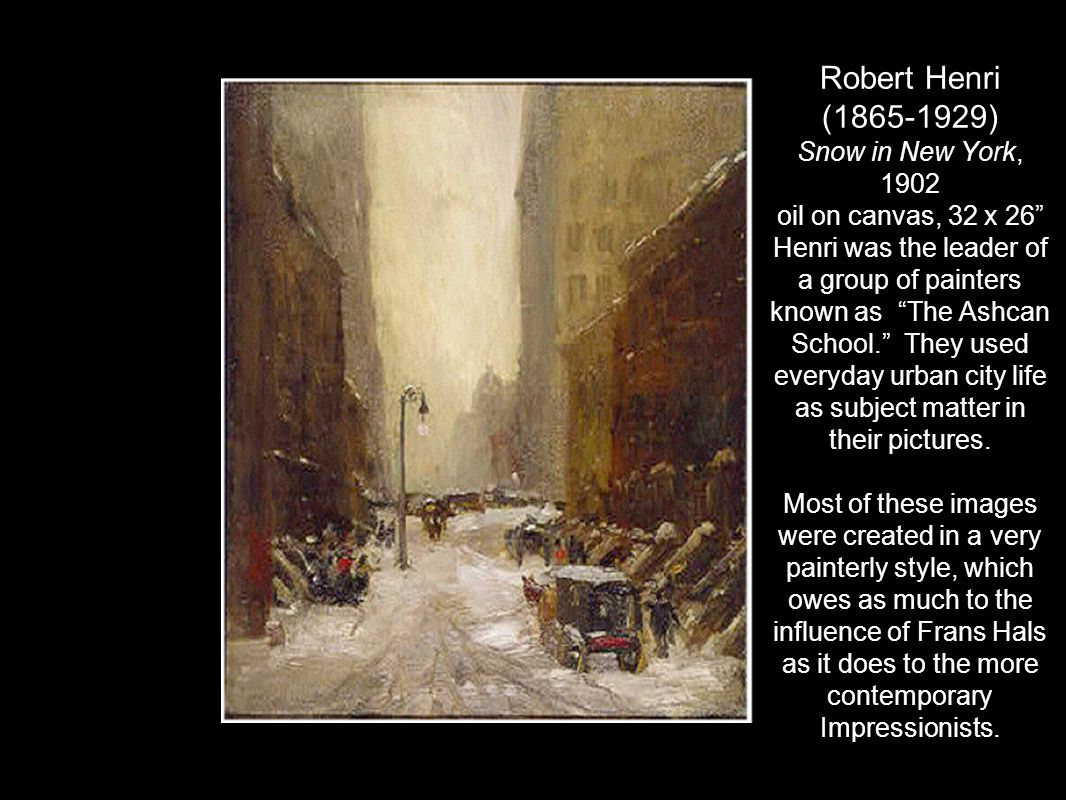 """Robert Henri (1865-1929) Snow in New York, 1902 oil on canvas, 32 x 26"""" Henri was the leader of a group of painters known as """"The Ashcan School."""" They"""