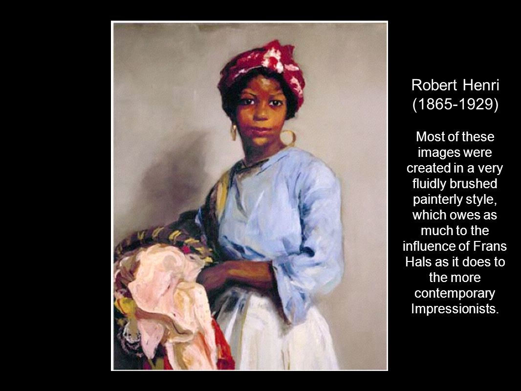 Robert Henri (1865-1929) Most of these images were created in a very fluidly brushed painterly style, which owes as much to the influence of Frans Hal