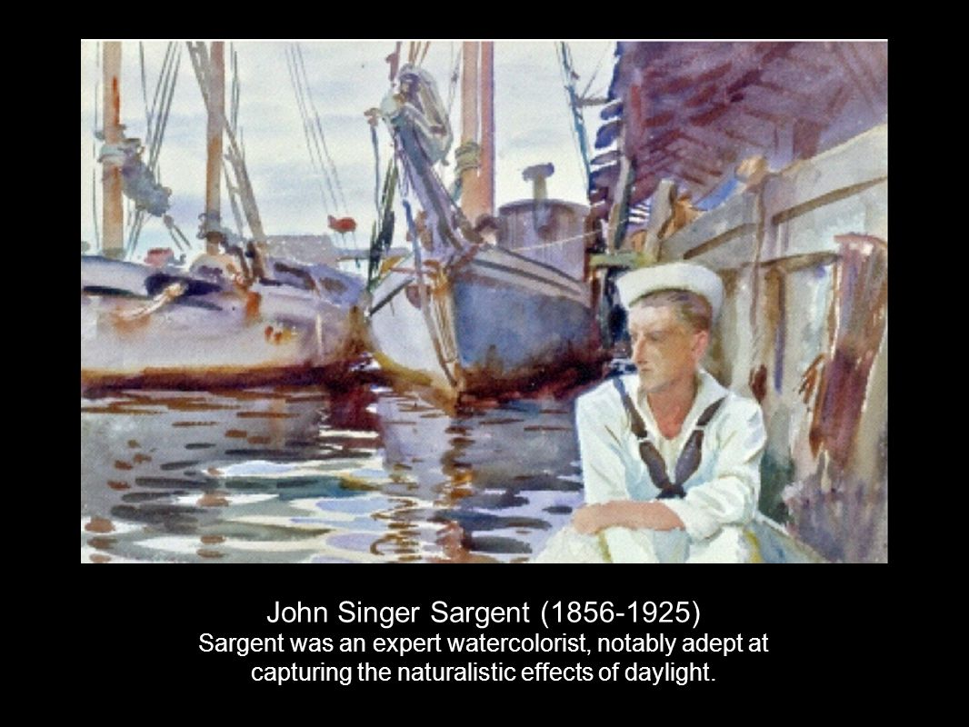 John Singer Sargent (1856-1925) Sargent was an expert watercolorist, notably adept at capturing the naturalistic effects of daylight.