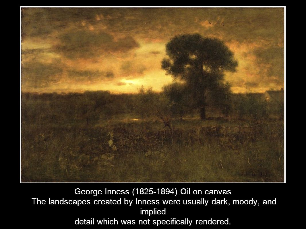 George Inness (1825-1894) Oil on canvas The landscapes created by Inness were usually dark, moody, and implied detail which was not specifically rende