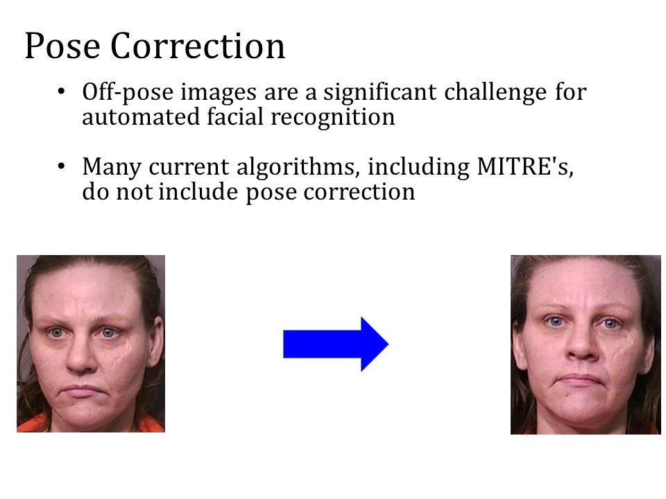 MITRE Corporation Pose Correction for Automatic Facial Recognition Team: Elliot Godzich, Dylan Marriner, Emily Myers-Stanhope, Emma Taborsky (PM), Heather Williams Liaisons: Josh Klontz '10 and Mark Burge Advisor: Zachary Dodds No dots at all?