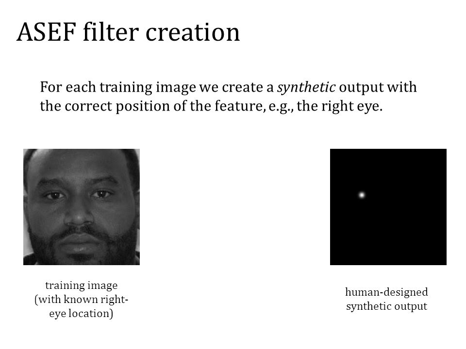 ASEF filter creation training image (with known right- eye location) human-designed synthetic output For each training image we create a synthetic output with the correct position of the feature, e.g., the right eye.