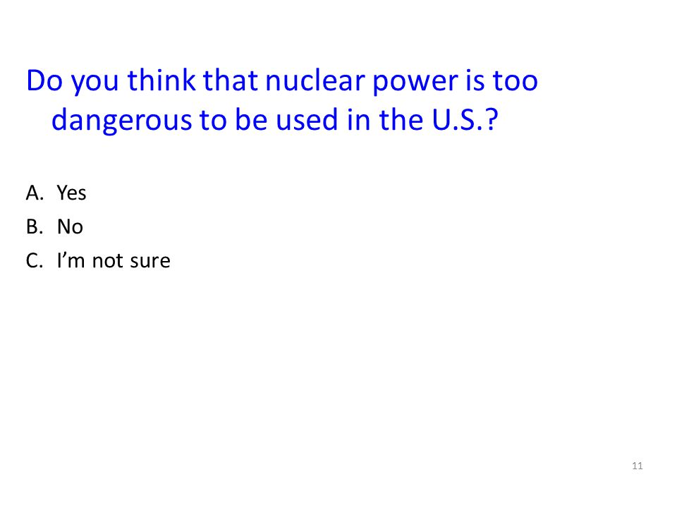 11 Do you think that nuclear power is too dangerous to be used in the U.S.? A.Yes B.No C.I'm not sure