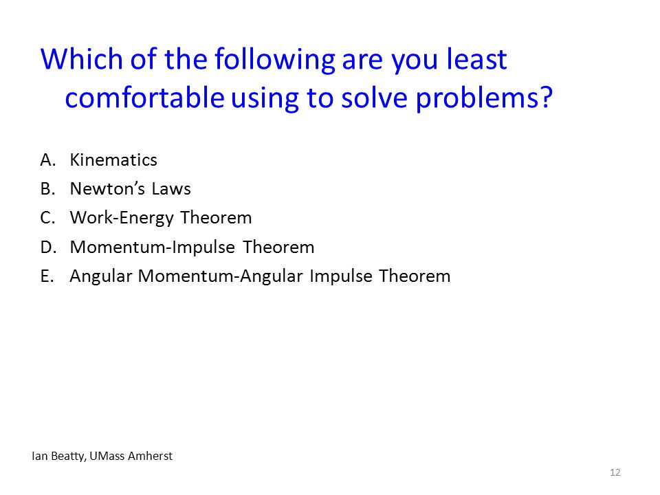 Which of the following are you least comfortable using to solve problems? A.Kinematics B.Newton's Laws C.Work-Energy Theorem D.Momentum-Impulse Theore