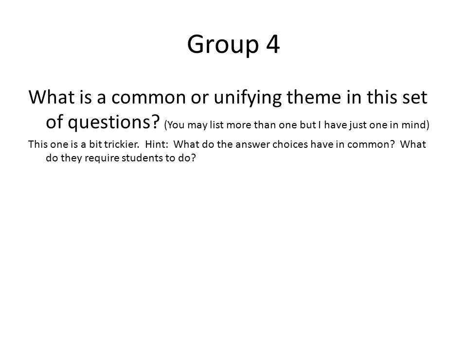 Group 4 What is a common or unifying theme in this set of questions? (You may list more than one but I have just one in mind) This one is a bit tricki