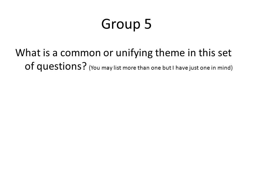 Group 5 What is a common or unifying theme in this set of questions? (You may list more than one but I have just one in mind)