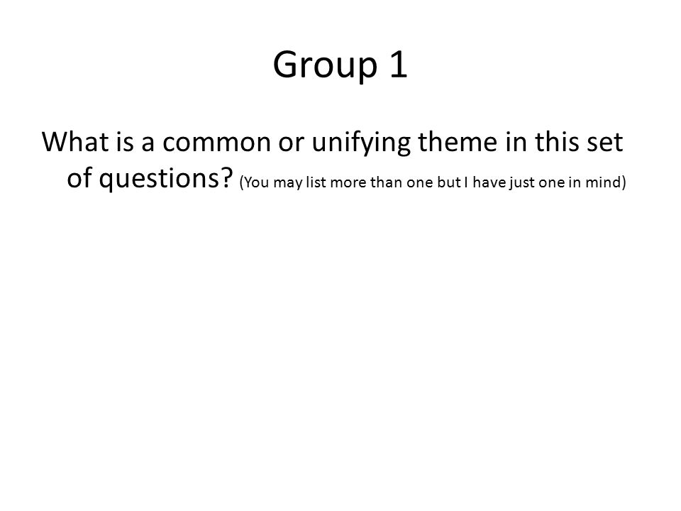 Group 1 What is a common or unifying theme in this set of questions.