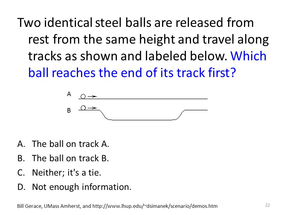 Two identical steel balls are released from rest from the same height and travel along tracks as shown and labeled below. Which ball reaches the end o