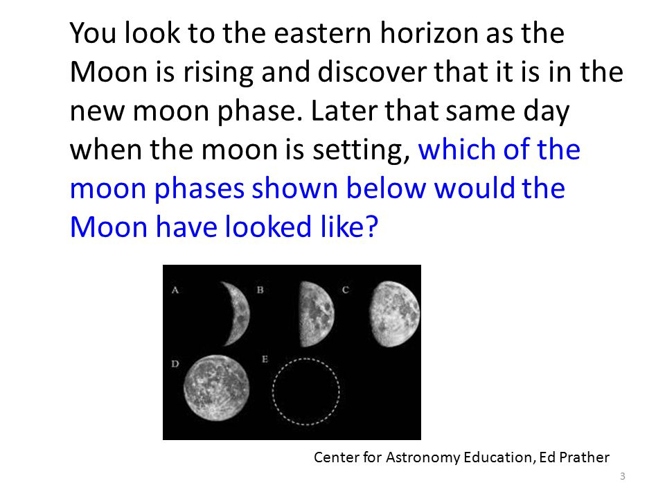 3 You look to the eastern horizon as the Moon is rising and discover that it is in the new moon phase. Later that same day when the moon is setting, w