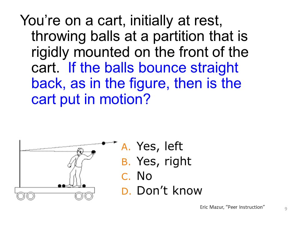 9 You're on a cart, initially at rest, throwing balls at a partition that is rigidly mounted on the front of the cart. If the balls bounce straight ba