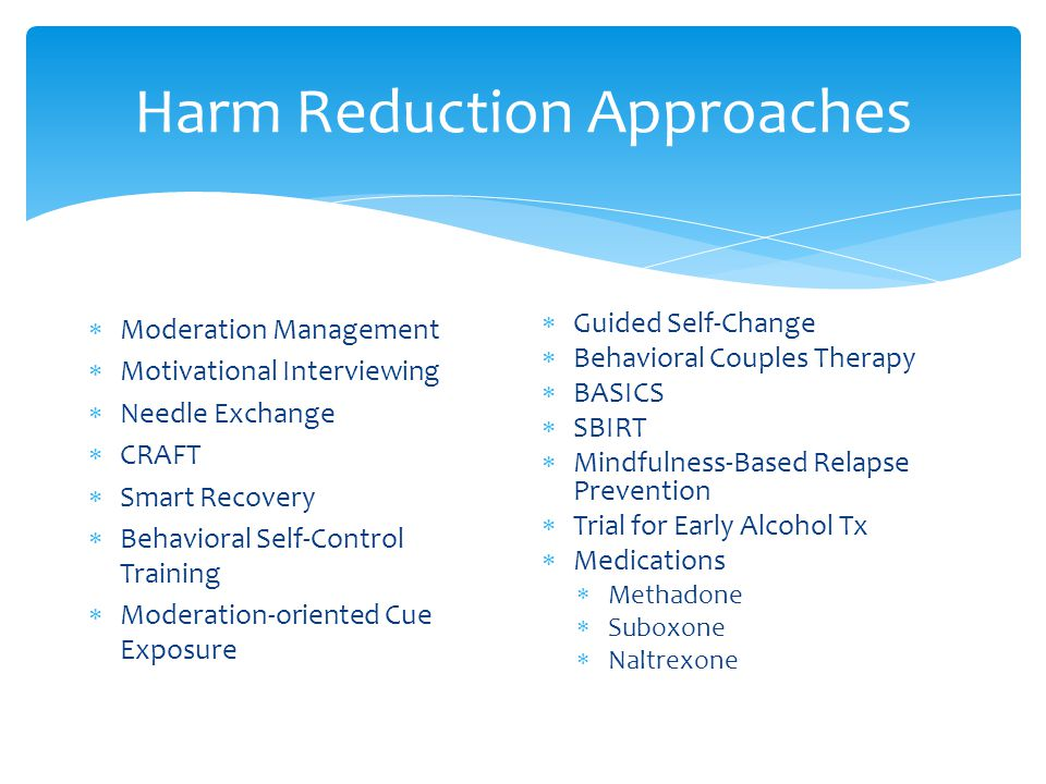Harm Reduction Approaches  Moderation Management  Motivational Interviewing  Needle Exchange  CRAFT  Smart Recovery  Behavioral Self-Control Training  Moderation-oriented Cue Exposure  Guided Self-Change  Behavioral Couples Therapy  BASICS  SBIRT  Mindfulness-Based Relapse Prevention  Trial for Early Alcohol Tx  Medications  Methadone  Suboxone  Naltrexone
