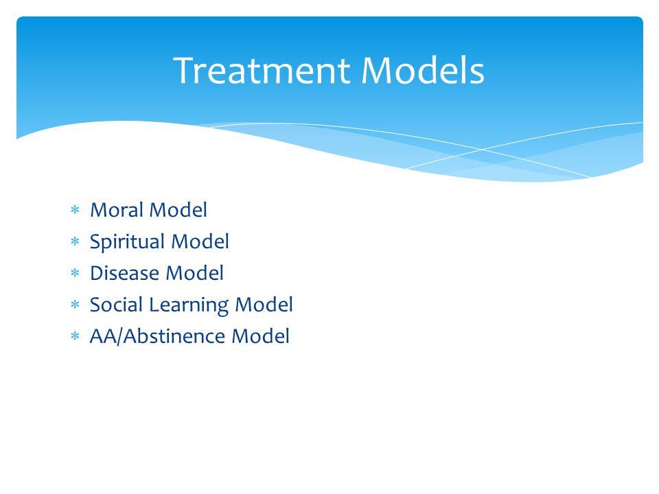  Moral Model  Spiritual Model  Disease Model  Social Learning Model  AA/Abstinence Model Treatment Models