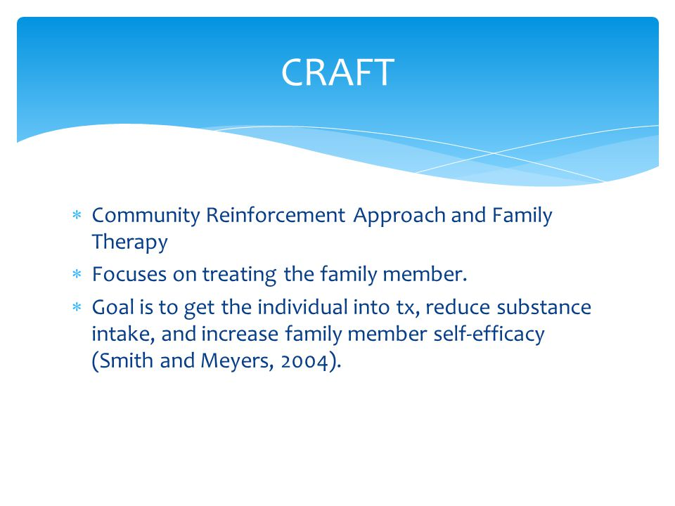  Community Reinforcement Approach and Family Therapy  Focuses on treating the family member.