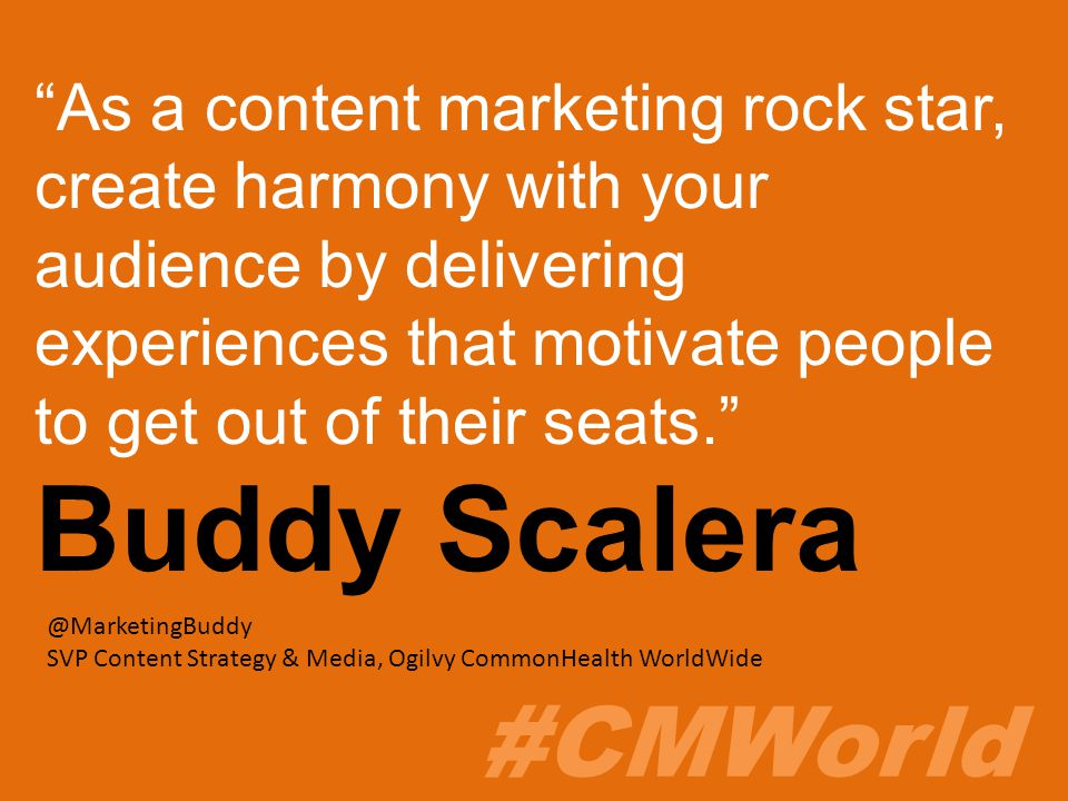 #CMWorld As a content marketing rock star, create harmony with your audience by delivering experiences that motivate people to get out of their seats. Buddy Scalera @MarketingBuddy SVP Content Strategy & Media, Ogilvy CommonHealth WorldWide