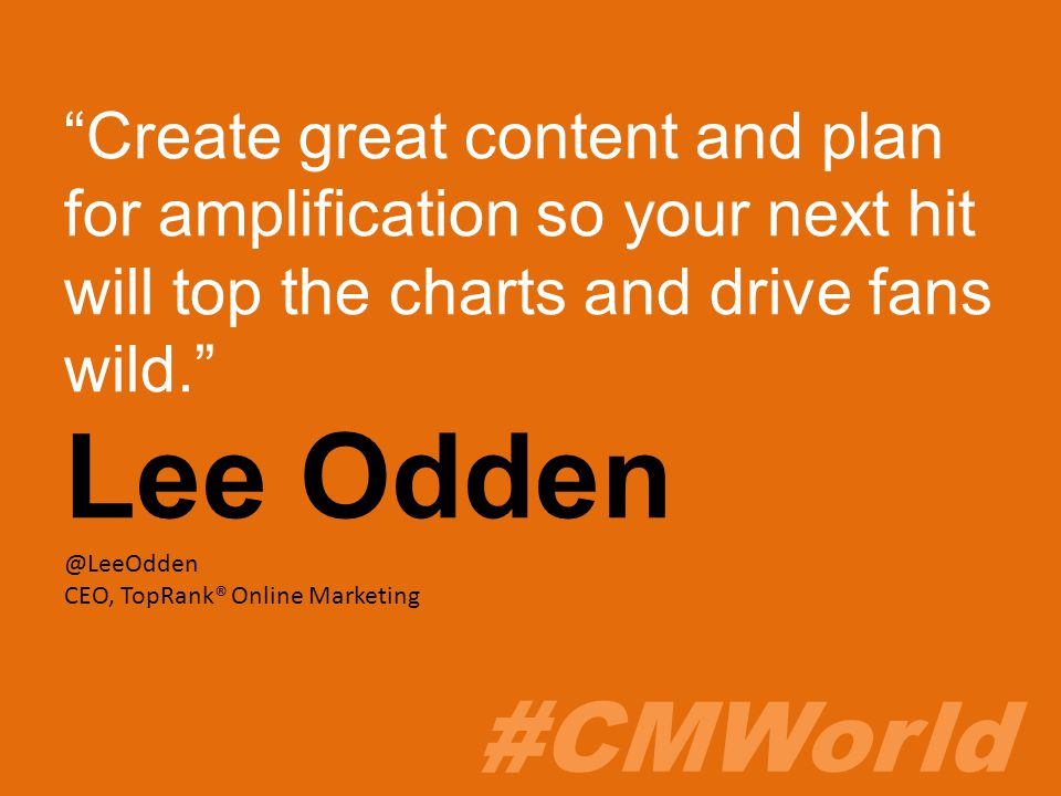 #CMWorld Create great content and plan for amplification so your next hit will top the charts and drive fans wild. Lee Odden @LeeOdden CEO, TopRank® Online Marketing