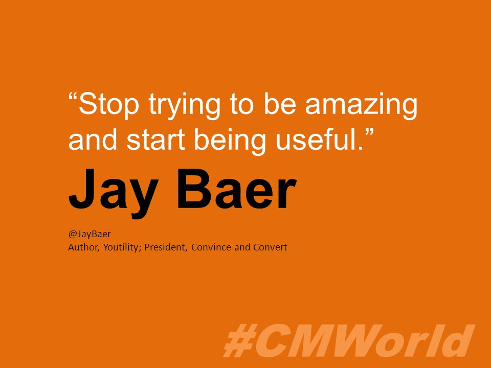 #CMWorld Stop trying to be amazing and start being useful. Jay Baer @JayBaer Author, Youtility; President, Convince and Convert