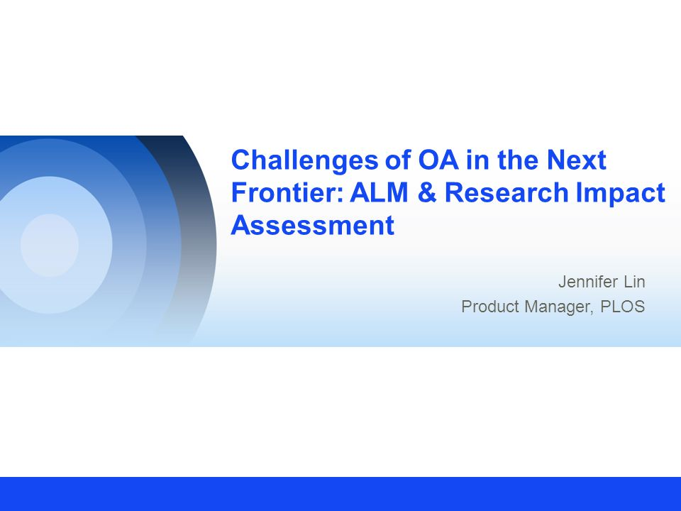 Challenges of OA in the Next Frontier: ALM & Research Impact Assessment Jennifer Lin Product Manager, PLOS