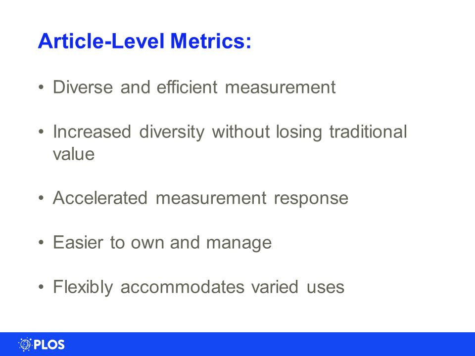 Article-Level Metrics: Diverse and efficient measurement Increased diversity without losing traditional value Accelerated measurement response Easier to own and manage Flexibly accommodates varied uses