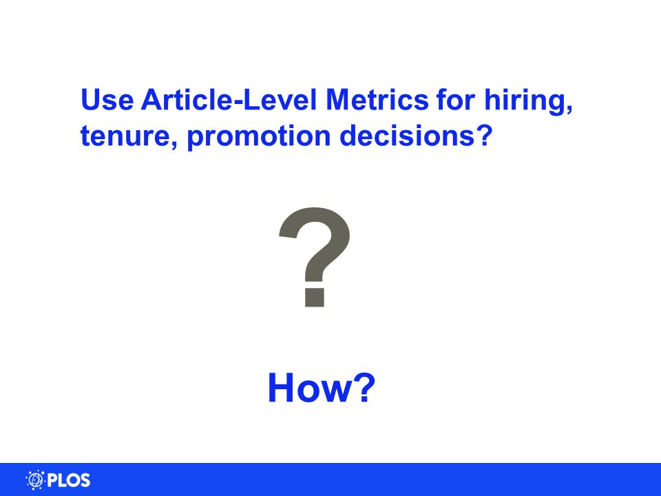 26 Use Article-Level Metrics for hiring, tenure, promotion decisions? ? How?