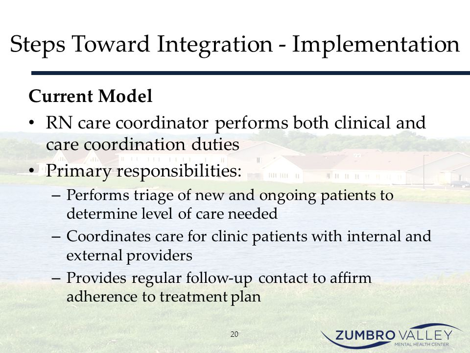 Steps Toward Integration - Implementation Current Model RN care coordinator performs both clinical and care coordination duties Primary responsibiliti