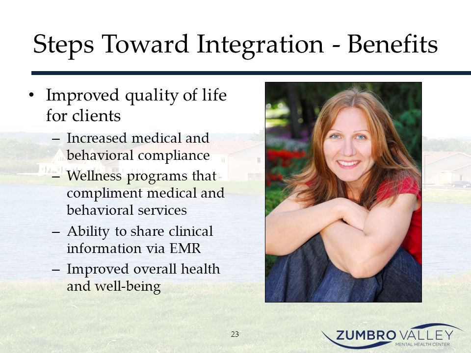 Steps Toward Integration - Benefits Improved quality of life for clients – Increased medical and behavioral compliance – Wellness programs that compli