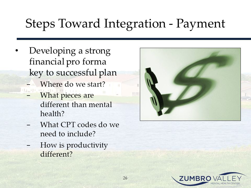 Steps Toward Integration - Payment Developing a strong financial pro forma key to successful plan ­ Where do we start? ­ What pieces are different tha