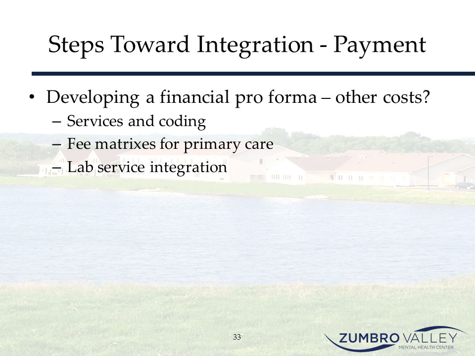 Steps Toward Integration - Payment Developing a financial pro forma – other costs? – Services and coding – Fee matrixes for primary care – Lab service