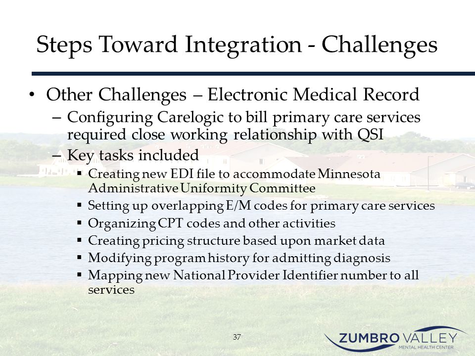 Steps Toward Integration - Challenges Other Challenges – Electronic Medical Record – Configuring Carelogic to bill primary care services required clos