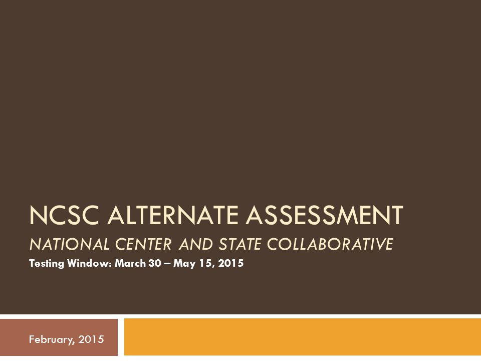 Agenda 1.Intro to the Alternate Assessment and NCSC 2.Eligibility for Alternate Assessment 3.Test Design 4.Student Supports: Accessibility and Accommodations 5.Registration for Test Coordinators, Students, and Teachers 6.Special Forms Requests 7.Summary of Dates 8.Contact Information