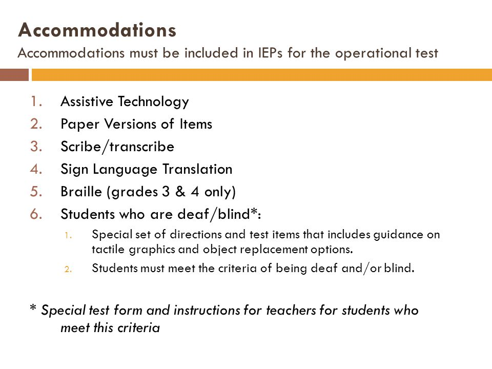 Accommodations Accommodations must be included in IEPs for the operational test 1.Assistive Technology 2.Paper Versions of Items 3.Scribe/transcribe 4