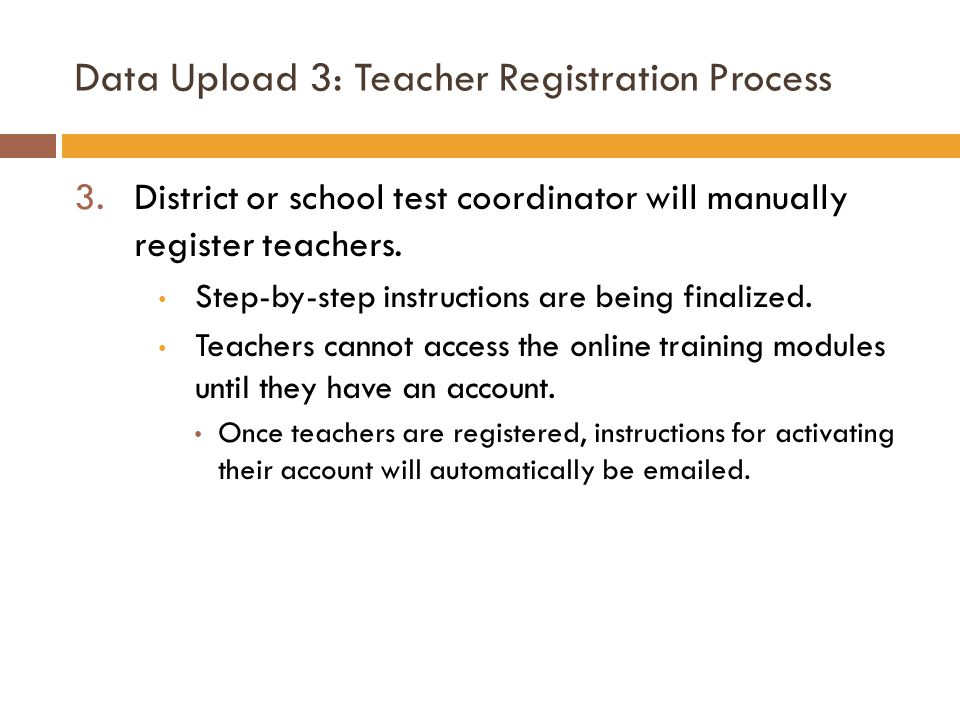 Data Upload 3: Teacher Registration Process 3.District or school test coordinator will manually register teachers. Step-by-step instructions are being
