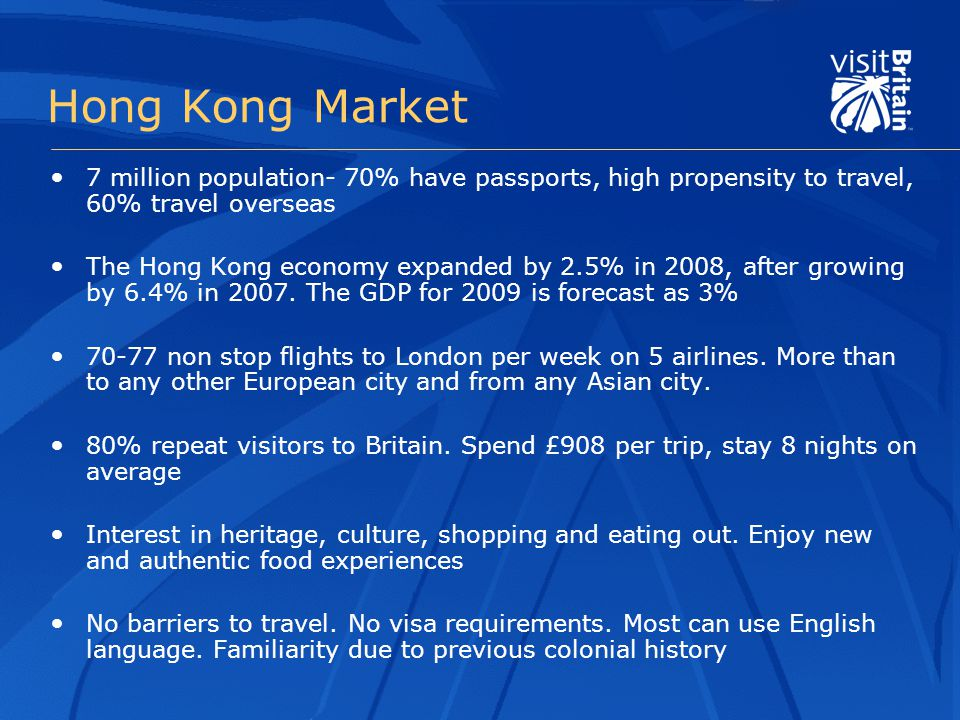 Hong Kong Market 7 million population- 70% have passports, high propensity to travel, 60% travel overseas The Hong Kong economy expanded by 2.5% in 2008, after growing by 6.4% in 2007.