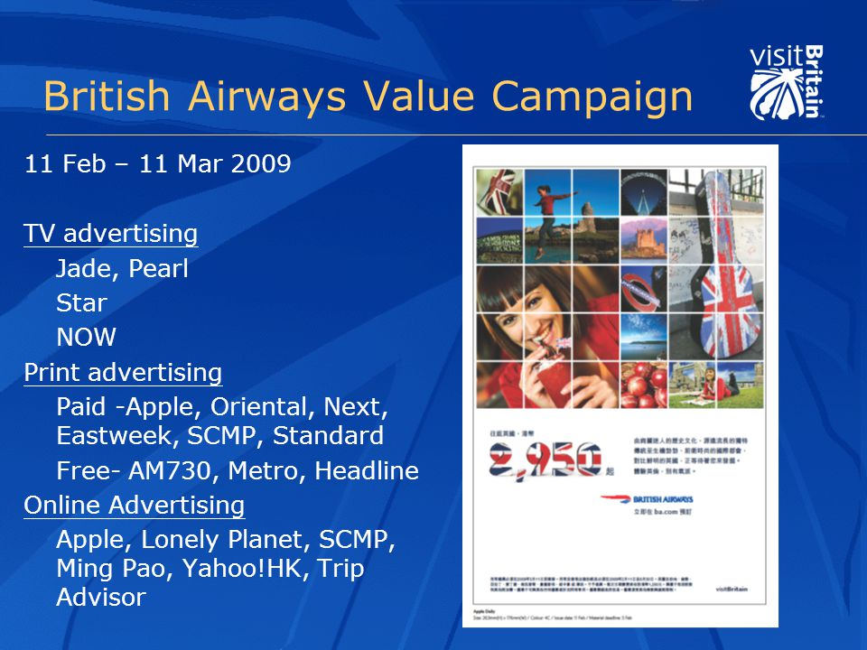 British Airways Value Campaign 11 Feb – 11 Mar 2009 TV advertising Jade, Pearl Star NOW Print advertising Paid -Apple, Oriental, Next, Eastweek, SCMP, Standard Free- AM730, Metro, Headline Online Advertising Apple, Lonely Planet, SCMP, Ming Pao, Yahoo!HK, Trip Advisor