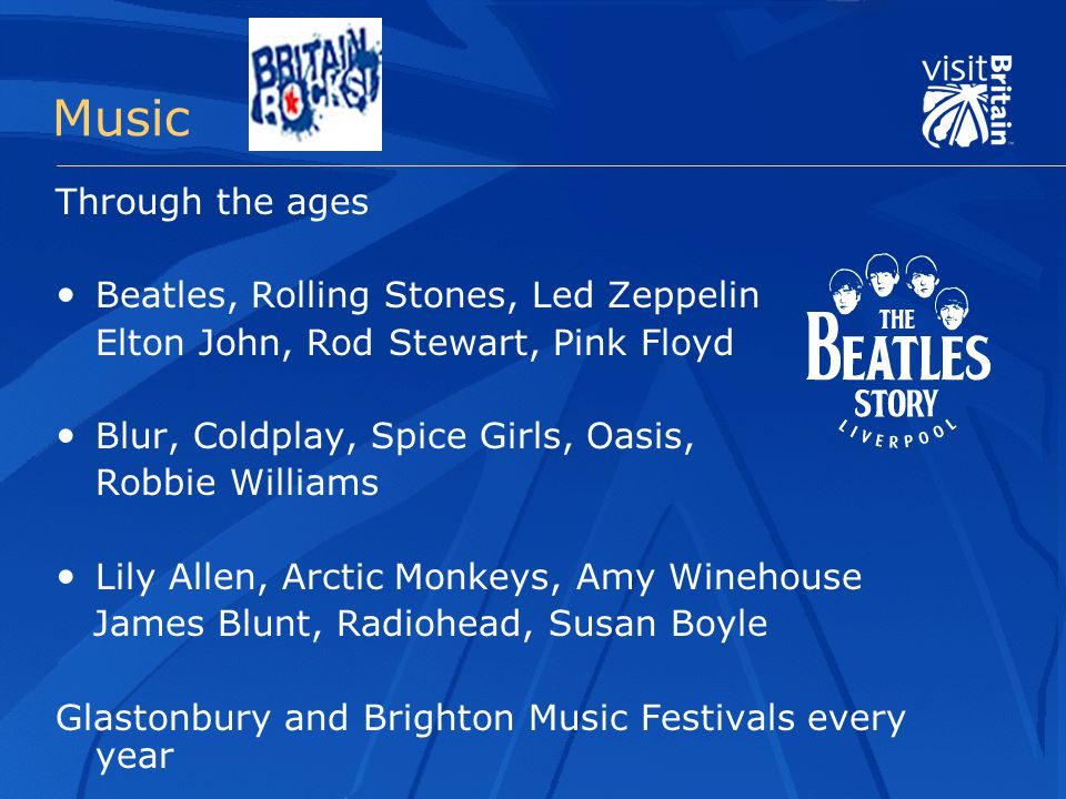 Music Through the ages Beatles, Rolling Stones, Led Zeppelin Elton John, Rod Stewart, Pink Floyd Blur, Coldplay, Spice Girls, Oasis, Robbie Williams Lily Allen, Arctic Monkeys, Amy Winehouse James Blunt, Radiohead, Susan Boyle Glastonbury and Brighton Music Festivals every year
