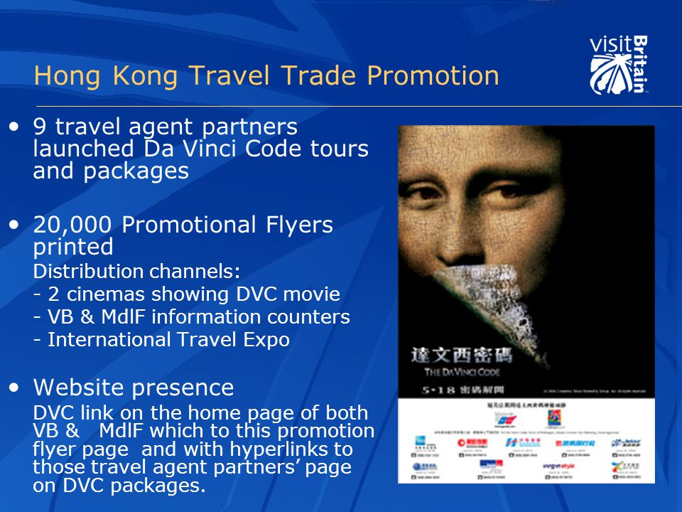 Hong Kong Travel Trade Promotion 9 travel agent partners launched Da Vinci Code tours and packages 20,000 Promotional Flyers printed Distribution channels: - 2 cinemas showing DVC movie - VB & MdlF information counters - International Travel Expo Website presence DVC link on the home page of both VB & MdlF which to this promotion flyer page and with hyperlinks to those travel agent partners' page on DVC packages.