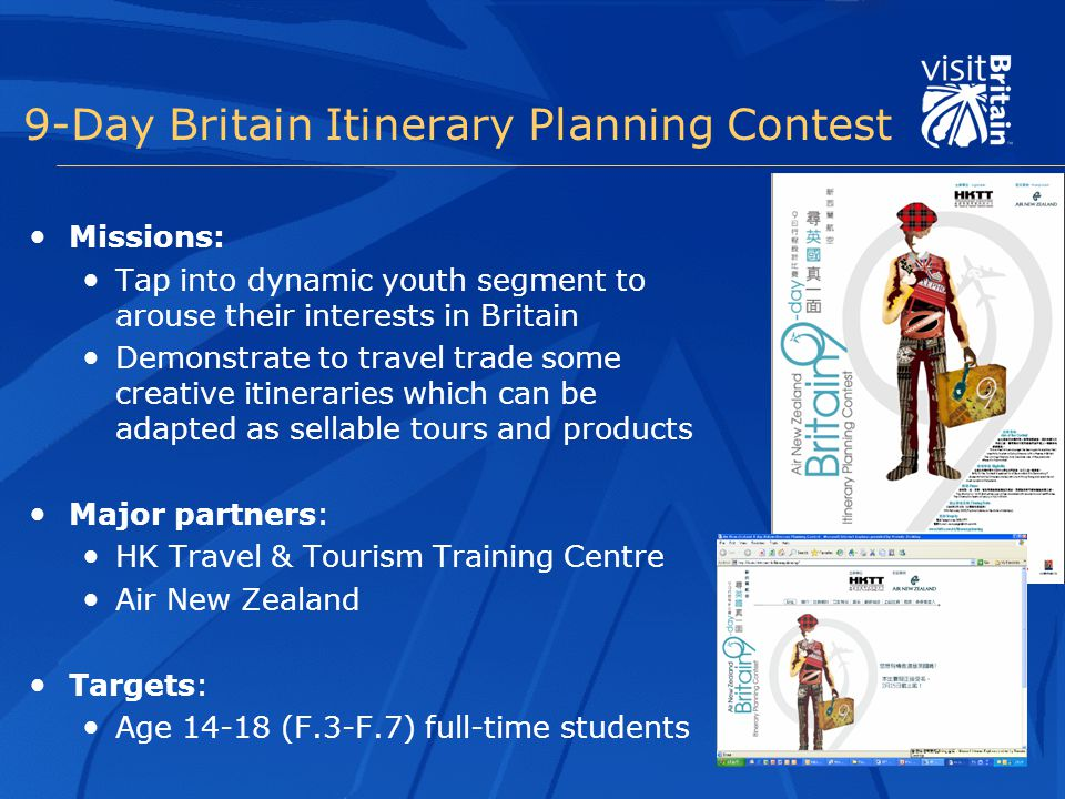 9-Day Britain Itinerary Planning Contest Missions: Tap into dynamic youth segment to arouse their interests in Britain Demonstrate to travel trade some creative itineraries which can be adapted as sellable tours and products Major partners: HK Travel & Tourism Training Centre Air New Zealand Targets: Age 14-18 (F.3-F.7) full-time students