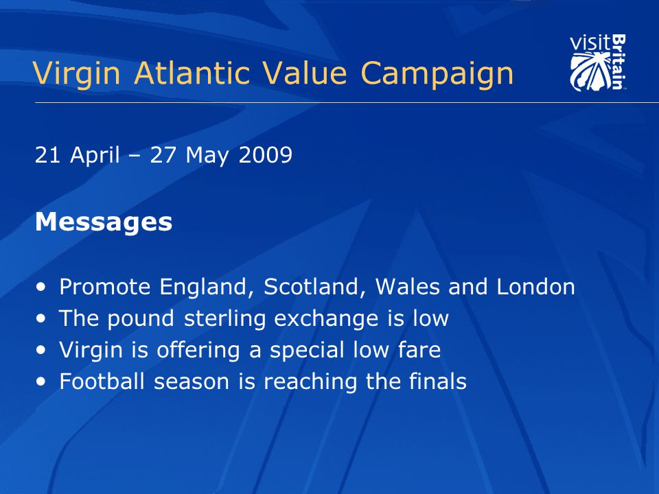 Virgin Atlantic Value Campaign 21 April – 27 May 2009 Messages Promote England, Scotland, Wales and London The pound sterling exchange is low Virgin is offering a special low fare Football season is reaching the finals
